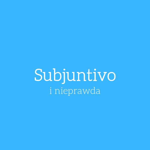 Nieprawda, niejasność i subjuntivo